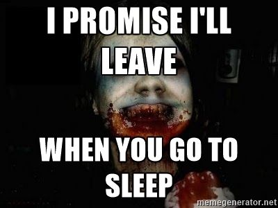 scary meme - I promise I'll leave when you go to sleep