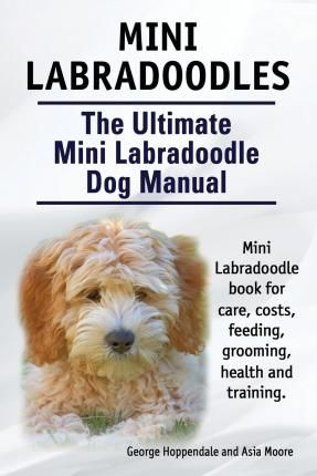 Mini Labradoodles. the Ultimate Mini Labradoodle Dog Manual. Miniature Labradoodle Book for Care, Costs, Feeding, Grooming, Health and Training.
