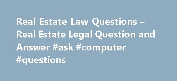 Real Estate Law Questions – Real Estate Legal Question and Answer #ask #computer #questions http://ask.remmont.com/real-estate-law-questions-real-estate-legal-question-and-answer-ask-computer-questions/  #ask lawyers questions for free # Talk to a Real Estate Lawyer The following are real estate litigation legal questions and answers. For more real estate legal information, contact a real estate attorney, real estate agent or mortgage broker in…Continue Reading