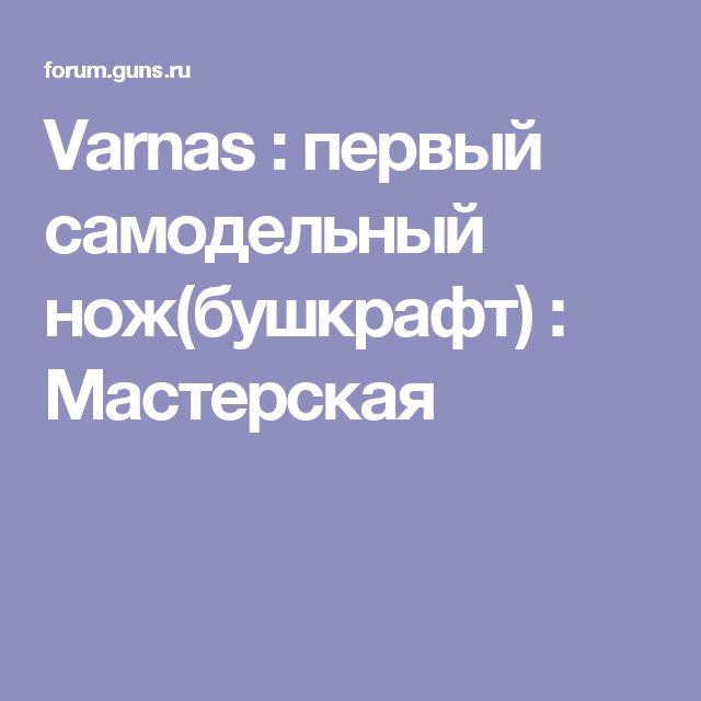 Varnas : первый самодельный нож(бушкрафт) : Мастерская