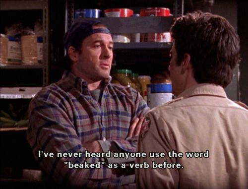 """I've never heard anyone use the word beaked as a verb before."" -Luke"
