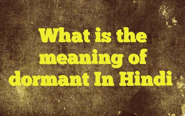 What is the meaning of dormant In Hindi http://www.englishinhindi.com/?p=6323&What+is+the+meaning+of+dormant+In+Hindi  Meaning of  dormant in Hindi  SYNONYMS AND OTHER WORDS FOR dormant  निष्क्रिय→passive,inactive,idle,dormant,inert,indolent सुप्त→latent,dormant,sleeping,asleep,closed,insensitive शांत→quiet,calm,tranquil,sober,serene,dormant शिथिल→loose,spun,lax,tired,faint,dormant सुषुप्त..