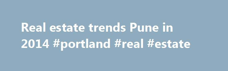 Real estate trends Pune in 2014 #portland #real #estate http://nef2.com/real-estate-trends-pune-in-2014-portland-real-estate/  #real estate pune # Real estate trends Pune in 2014 Pune real estate has become one of the hottest topics in town. NRI Investors, commercial investors, home buyers, businessmen and young professionals are all interested in this booming market and want to have a piece of this tempting cake. Last year, even though the real...