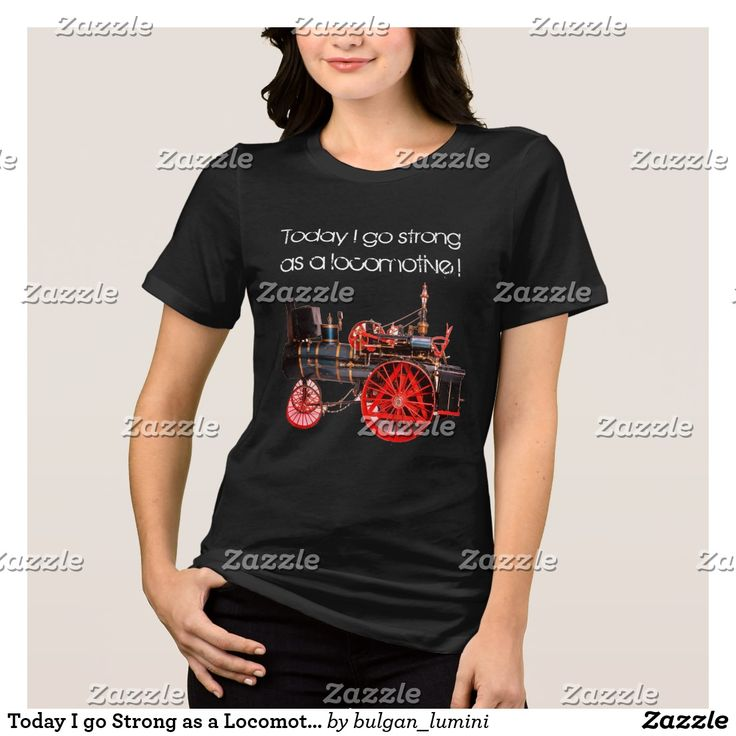 Today I go Strong as a Locomotive T-Shirt  #woman #fashion #engine #train #loco #locomotives #vintage #steam