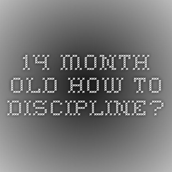 14 Month old- How To Discipline? http://www.ahaparenting.com/ask-the-doctor-1/how-to-discipline-14-month-old