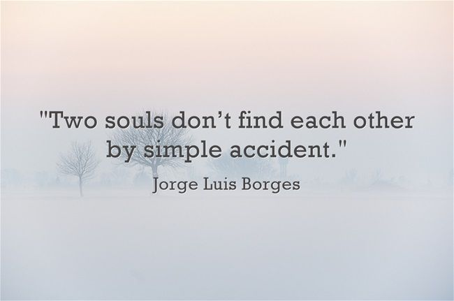 """Two souls don't find each other by simple accident."", Jorge Luis Borges"