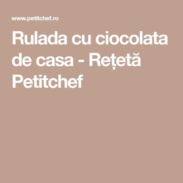 Rulada cu ciocolata de casa - Rețetă Petitchef