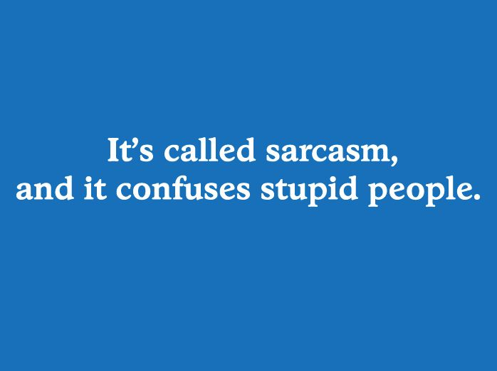 It's called sarcasm and it confuses stupid people.