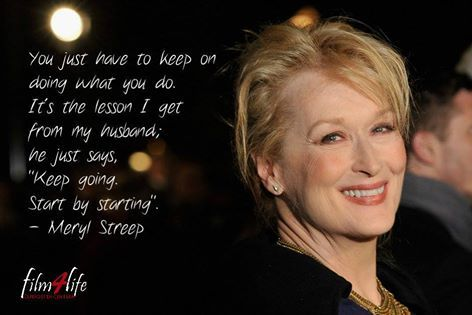 """#Film4LifeQuotes You just have to keep on doing what you do. It's the lesson I get from my husband; he just says, """"Keep going. Start by starting"""". - Meryl Streep  www.filmforlife.org"""