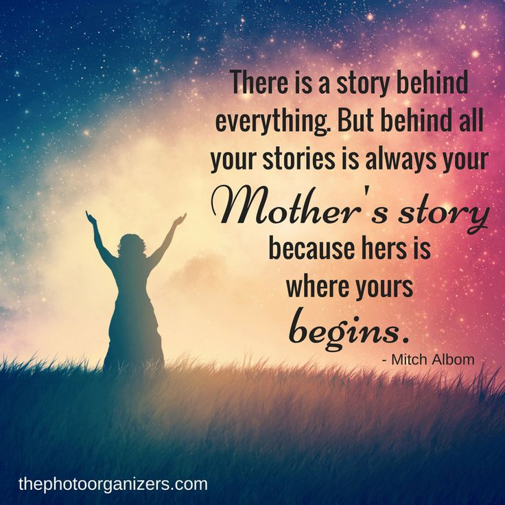 There is a story behind everything. But behind all your stories is always your Mother's story because hers is where yours begins. ~ Mitch Albom | ThePhotoOrganizers.com