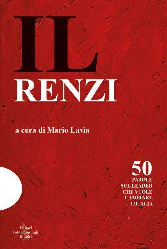 Mario Lavia (a cura di), IL Renzi, Editori Internazionali Riuniti, 2014, 272 p., 16 euro. 50 parole sul leader che vuole cambiare l'Italia