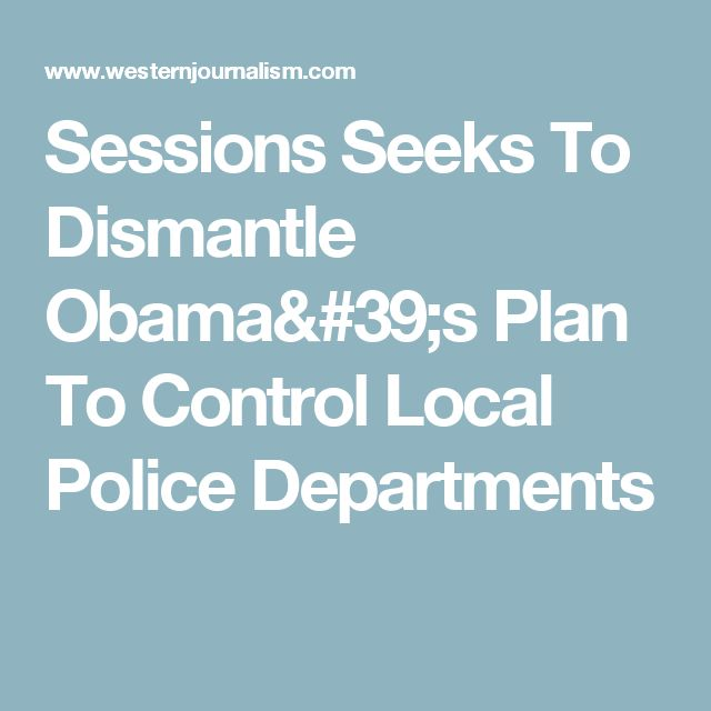 Sessions Seeks To Dismantle Obama's Plan To Control Local Police Departments