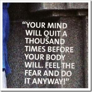 Your mind will quit a thousand times before your body will.