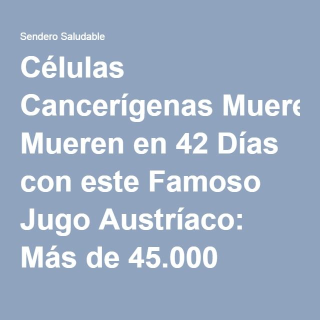 Células Cancerígenas Mueren en 42 Días con este Famoso Jugo Austríaco: Más de 45.000 personas curadas de Cáncer y otras enfermedades incurables! - Sendero Saludable