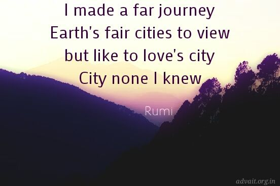 I made a far journey, Earth's fair cities to view but like to love's city, city none I knew. ~ Rumi #ShriPrashant #Advait #Rumi #love #mind Read at:- prashantadvait.com Watch at:- www.youtube.com/c/ShriPrashant Website:- www.advait.org.in Facebook:- www.facebook.com/prashant.advait LinkedIn:- www.linkedin.com/in/prashantadvait Twitter:- https://twitter.com/Prashant_Advait