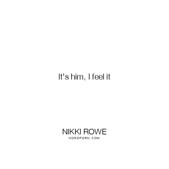 "Nikki Rowe - ""It's him, I feel it"". knowing, true-love, feeling, lovers, soul-mate, knowing-oneself, love, true-love-quotes, twin-flame, twin-flame-quotes"