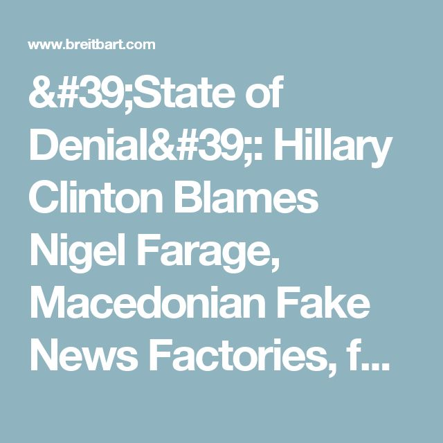 'State of Denial': Hillary Clinton Blames Nigel Farage, Macedonian Fake News Factories, for Losing Election - Breitbart