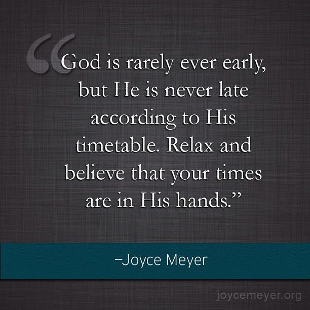 """""""God Is Rarely Ever Early, But He is NEVER Late According to His Timetable. Relax and Believe That Your Times Are in His Hands."""" ~Joyce Meyer"""