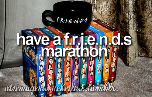have a f.r.i.e.n.d.s marathon :) i already do this everyday of my life (: but it can still be on there