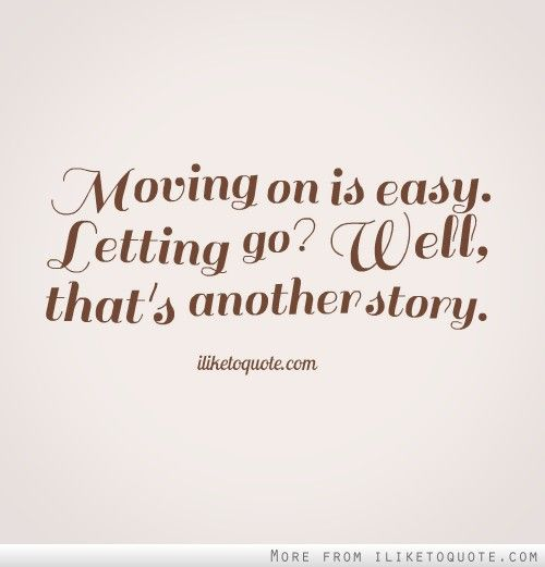Quotes About Moving On And Letting Go: Moving On Is Easy. Letting Go? Well, That's Another Story
