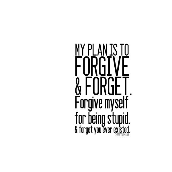 my plan is to forgive and forget forgive myself for being stupid forget you ever existed