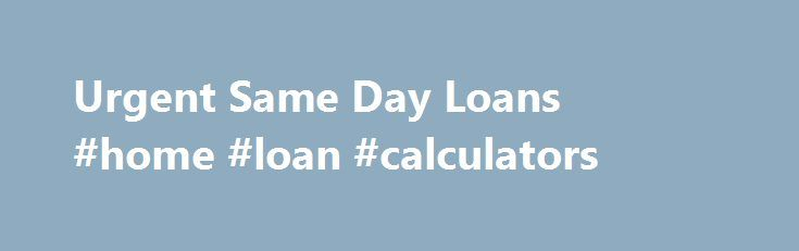 Urgent Same Day Loans #home #loan #calculators http://cameroon.remmont.com/urgent-same-day-loans-home-loan-calculators/  #same day cash loans # Same Day Loans If you need funds urgently, for an unexpected expense it is quite possible that what you are looking for is a same day loan. With a same day loan, the applicant may expect to be able to avoid the queues and waiting that one may experience in a high street bank. Lenders who fund approved applicants within 24 hours are really offering a…