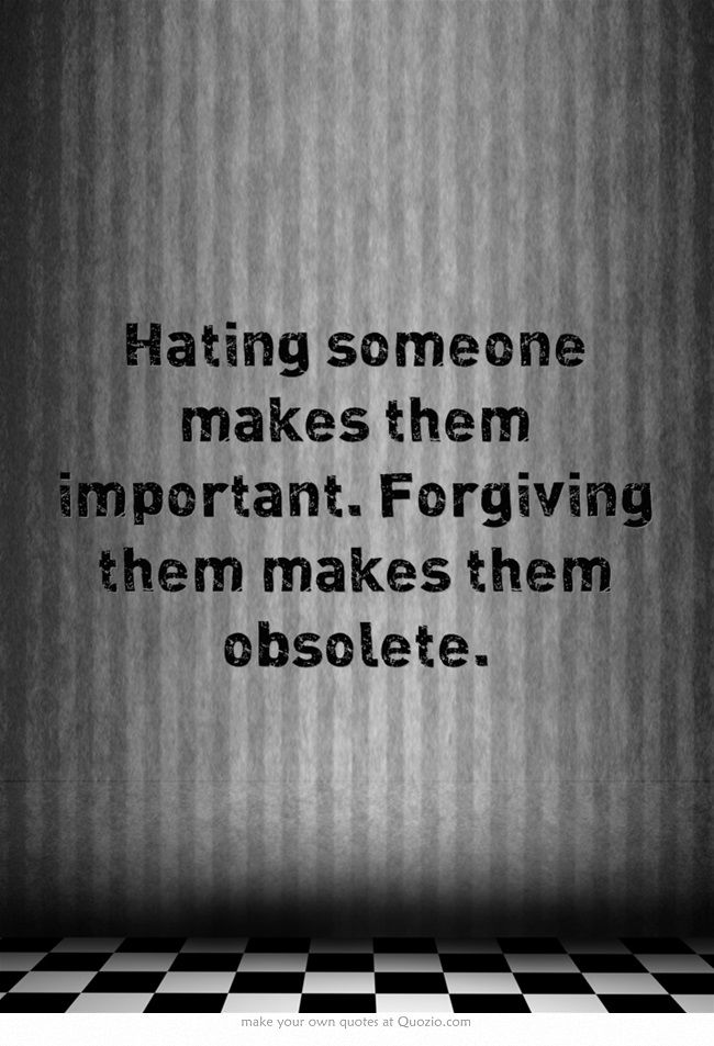 Hating someone makes them important. Forgiving them makes them...