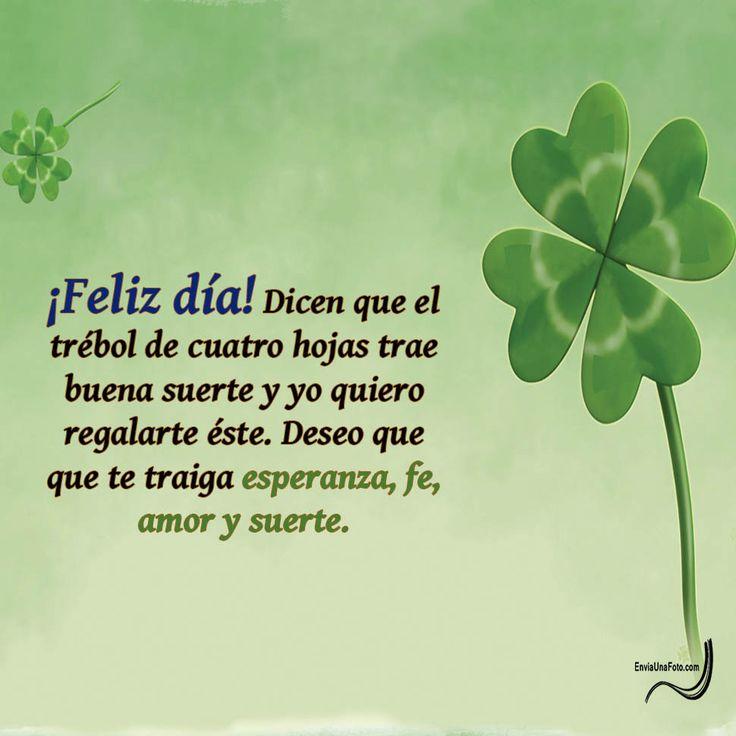 ¡Feliz día! dicen que el trébol de cuatro hojas trae buena suerte y yo quiero regalarte éste. Deseo que te traiga esperanza, fe, amor y suerte.