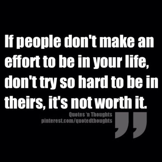 If People don't make an effort in Your life, don't try so hard to be in theirs, It's Not worth it.