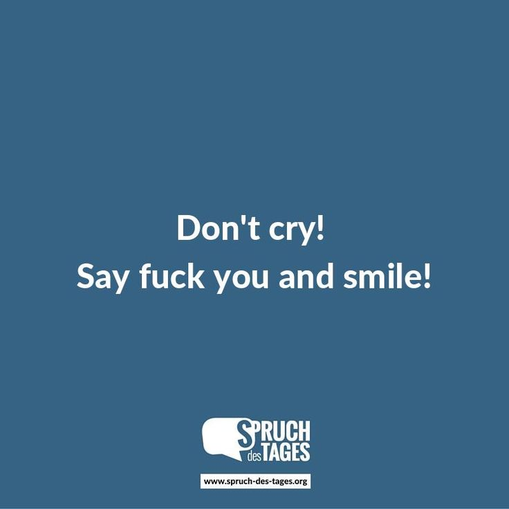 Don't cry! Say fuck you and smile!