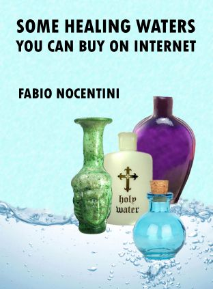 """Some Healing Waters You Can Buy on Internet"".  E-book kindle edition, available on Amazon.com, Amazon.co.uk, Amazon.it: www.amazon.com/dp/B008QAZP92"