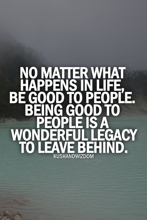 No matter what be good to people. Nobody is perfect.