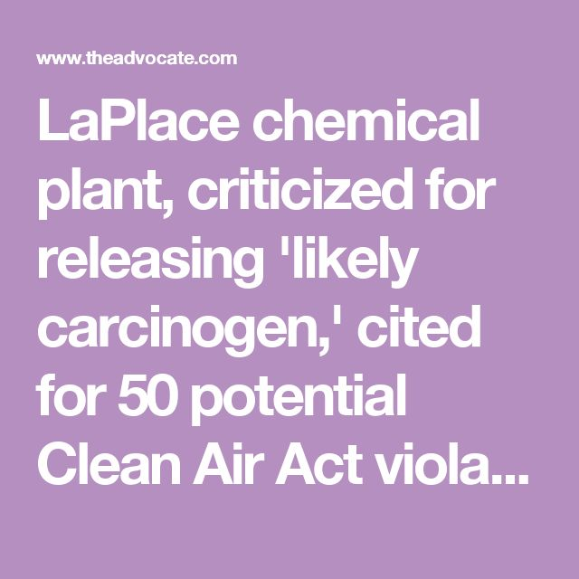 LaPlace chemical plant, criticized for releasing 'likely carcinogen,' cited for 50 potential Clean Air Act violations