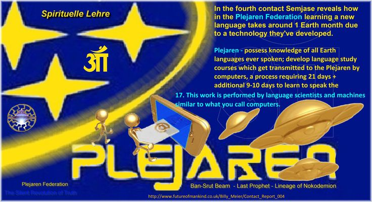 Plejaren - possess knowledge of all Earth languages ever spoken; develop language study courses which get transmitted to the Plejaren by computers, a process requiring 21 days + additional 9-10 days to learn to speak the language http://www.futureofmankind.co.uk/Billy_Meier/Contact_Report_004
