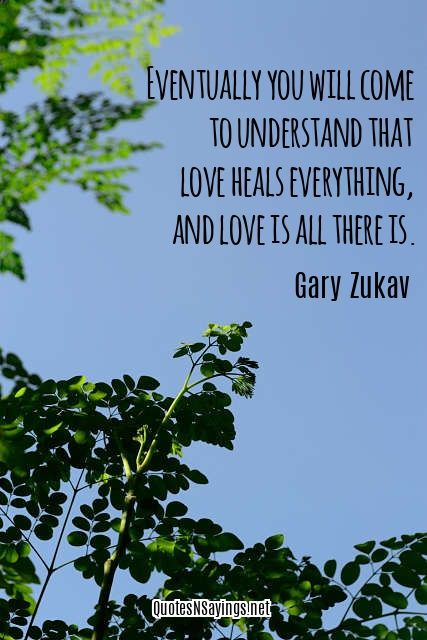 """Gary Zukav quote about healing and love - """"Eventually you will come to understand that love heals everything, and love is all there is."""" Read more healing quotes here: http://quotesnsayings.net/quotes/category/healing-quotes/"""