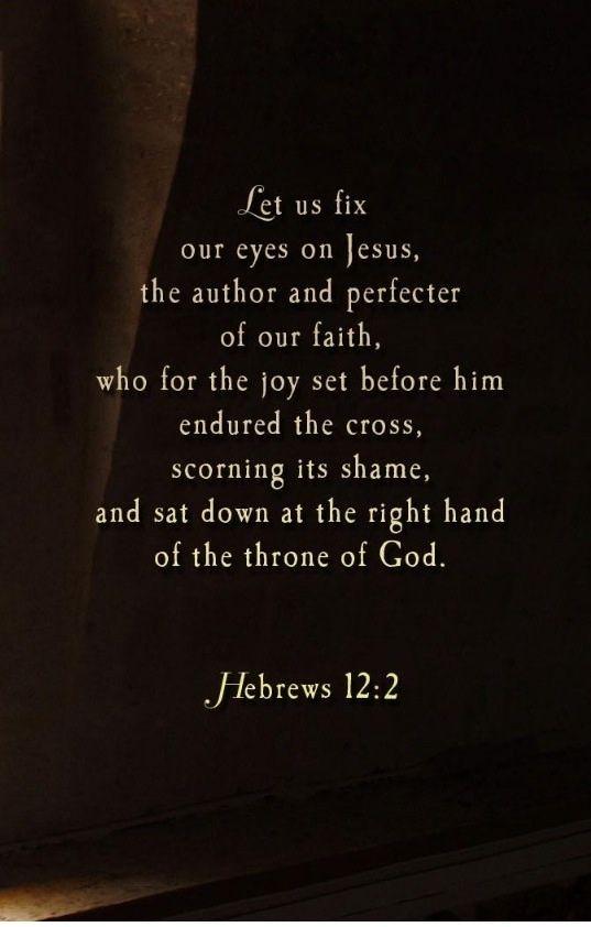 Fix our eyes on Jesus. (Hebrews 12:2)