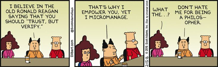 """Boss: I believe in the old Ronald Reagan saying that you should """"trust, but verify."""" That's why I empower you, yet I micromanage. Alice: What the...? Boss: Don't hate me for being philosophical.  Ever wonder how the meaning of things gets skewed through the interpretive lens? Just ask a mis-manager!"""