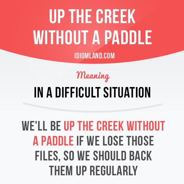 """""""Up the creek without a paddle"""" means """"in a difficult situation"""". Example: We'll be up the creek without a paddle if we lose those files, so we should back them up regularly."""
