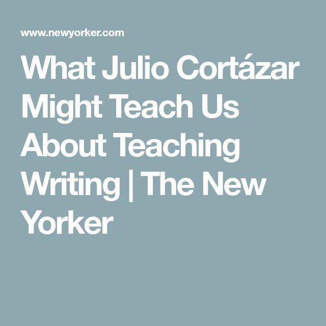 What Julio Cortázar Might Teach Us About Teaching Writing   The New Yorker