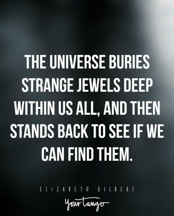 """The universe buries strange jewels deep within us all, and then stands back to see if we can find them.""— Elizabeth Gilbert"