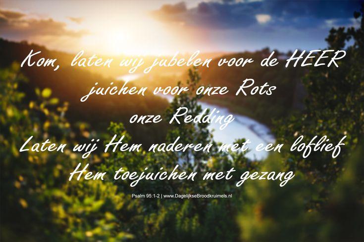 Psalm 95:1-2 Kom, laten wij jubelen voor de HEER, juichen voor onze rots, onze redding. Laten wij Hem naderen met een loflied, Hem toejuichen met gezang. Psalm 95:1-2 #Aanbidding, #Bevrijder, #Dankbaarheid https://www.dagelijksebroodkruimels.nl/psalm-95-1-2/