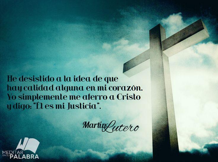 """""""He desistido a la idea de que hay calidad alguna en mi corazón. Yo simplemente me aferro a Cristo y digo: Él es mi Justicia"""". ~ Martín Lutero"""