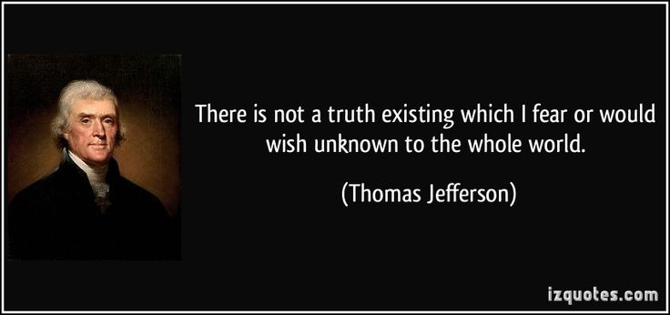 There is not a truth existing which I fear or would wish unknown to the whole world. - Thomas Jefferson