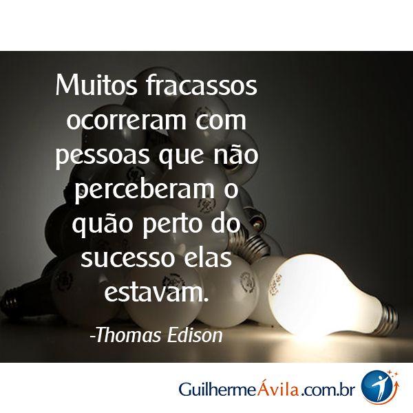Muitos fracassos ocorreram com pessoas que não perceberam o quão perto do sucesso elas estavam.