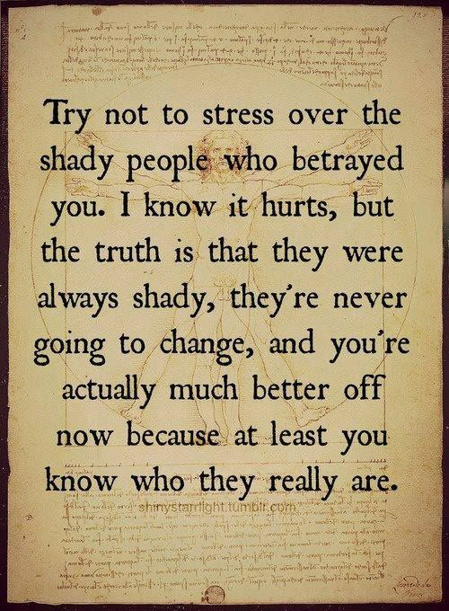 You are better off without the shady people who lied to and betrayed you....