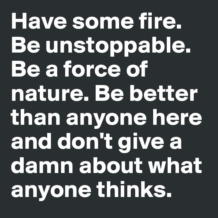 have some fire. be unstoppable. be a force of nature - Google Search