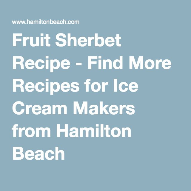Fruit Sherbet Recipe - Find More Recipes for Ice Cream Makers from Hamilton Beach