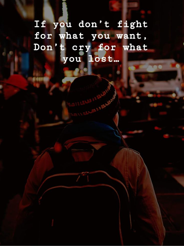 If you don't fight for what you want, Don't cry for what you lost…