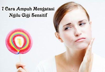 7 Cara Ampuh Mengatasi Ngilu Gigi Sensitif