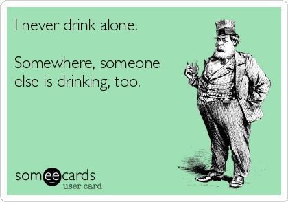 I never drink alone. Somewhere, someone else is drinking, too.  Cheers to us!